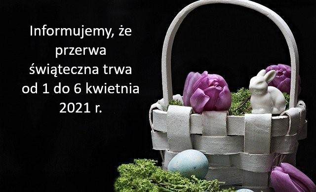 Przerwa świąteczna trwa od 1 do 6 kwietnia 2021 r.